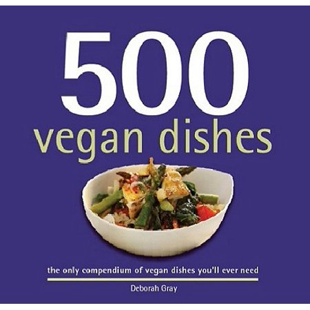 500 Vegan Dishes : The Only Compendium of Vegan Dishes You'll Ever Need
