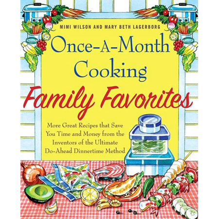 Once-A-Month Cooking Family Favorites : More Great Recipes That Save You Time and Money from the Inventors of the Ultimate Do-Ahead Dinnertime Method