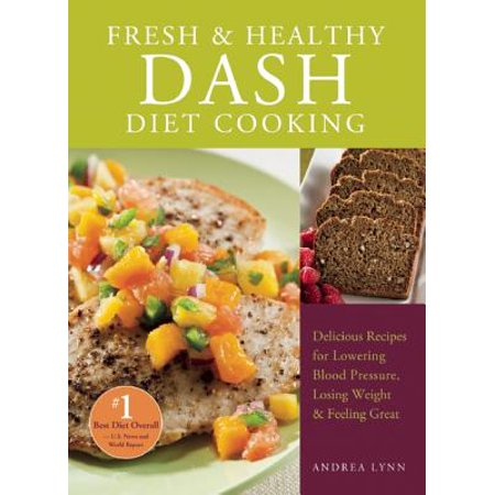 Fresh and Healthy Dash Diet Cooking : 101 Delicious Recipes for Lowering Blood Pressure, Losing Weight and Feeling Great