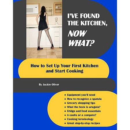 I've Found the Kitchen, Now What? : How to Set Up Your First Kitchen and Start Cooking