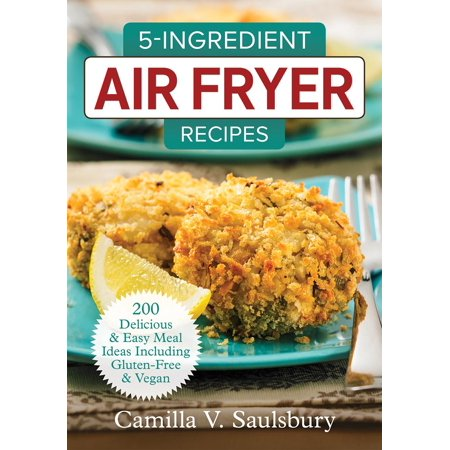 5-Ingredient Air Fryer Recipes : 200 Delicious and Easy Meal Ideas Including Gluten-Free and Vegan