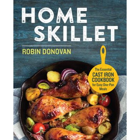 Home Skillet : The Essential Cast Iron Cookbook for Easy One-Pan Meals