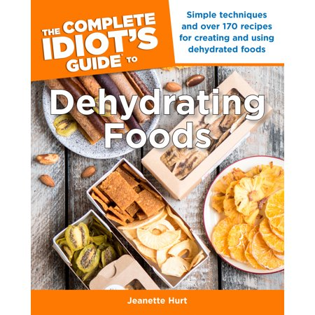 The Complete Idiot's Guide to Dehydrating Foods : Simple Techniques and Over 170 Recipes for Creating and Using Dehydrated Foods