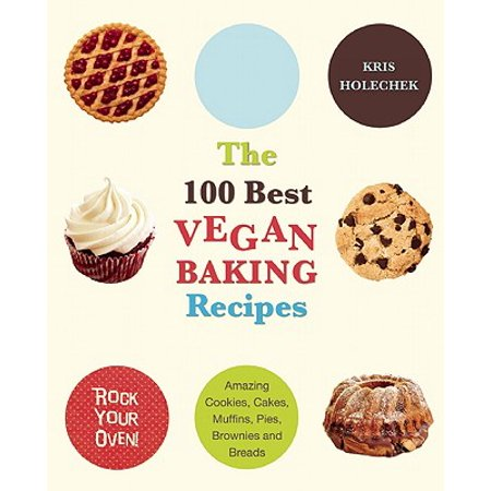 The 100 Best Vegan Baking Recipes : Amazing Cookies, Cakes, Muffins, Pies, Brownies and Breads