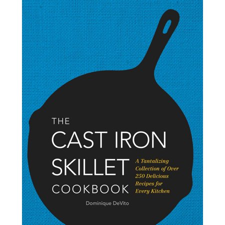 The Cast Iron Skillet Cookbook : A Tantalizing Collection of Over 200 Delicious Recipes for Every Kitchen
