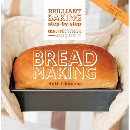 The Pink Whisk Guide to Bread Making : Brilliant Baking Step-by-Step