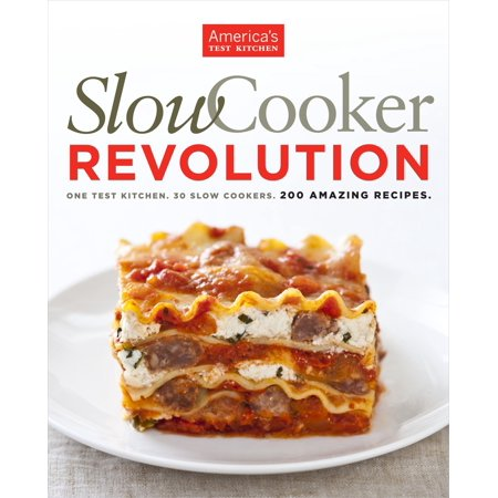 Slow Cooker Revolution : One Test Kitchen. 30 Slow Cookers. 200 Amazing Recipes.
