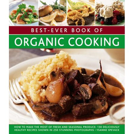 Best-Ever Book of Organic Cooking : How to Make the Most of Fresh and Seasonal Produce: 130 Deliciously Healthy Recipes Shown in 250 Stunning Photographs