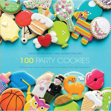 100 Party Cookies : A Step-By-Step Guide to Baking Super-Cute Cookies for Life's Little Celebrations