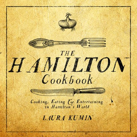 The Hamilton Cookbook : Cooking, Eating, and Entertaining in Hamilton's World