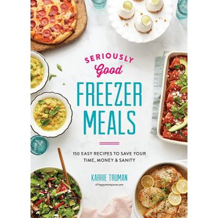 Seriously Good Freezer Meals : 150 Easy Recipes to Save Your Time, Money and Sanity