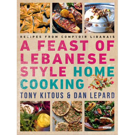 Feast of Lebanese-Style Home Cooking : Recipes from Comptoir Libanais