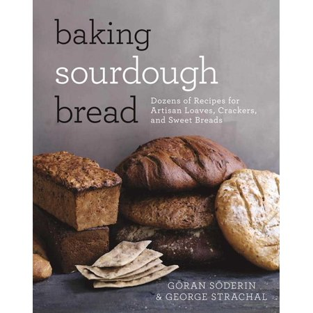 Baking Sourdough Bread : Dozens of Recipes for Artisan Loaves, Crackers, and Sweet Breads