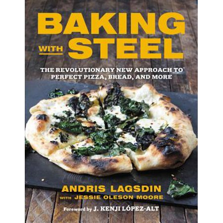 Baking with Steel : The Revolutionary New Approach to Perfect Pizza, Bread, and More