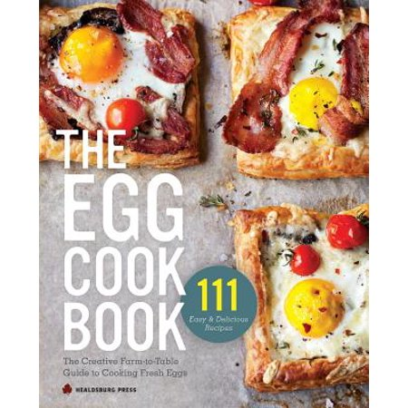 Egg Cookbook : The Creative Farm-To-Table Guide to Cooking Fresh Eggs
