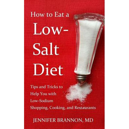 How to Eat a Low-Salt Diet : Tips and Tricks to Help You with Low-Sodium Shopping, Cooking, and Restaurants