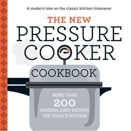 The New Pressure Cooker Cookbook : More Than 200 Fresh, Easy Recipes for Today's Kitchen