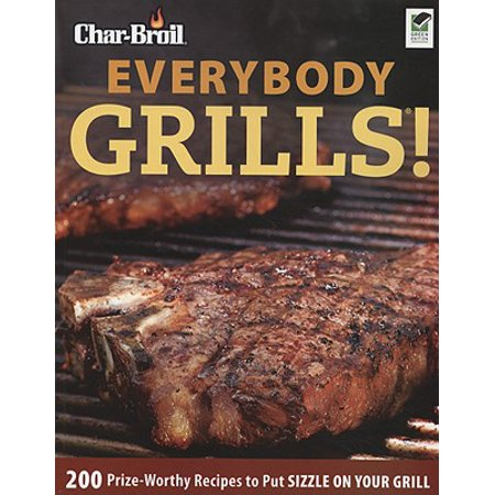 Char-Broil Everybody Grills! : 200 Prize-Worthy Recipes to Put Sizzle on Your Grill