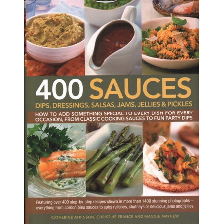 400 Sauces, Dips, Dressings, Salsas, Jams, Jellies & Pickles : How to Add Something Special to Every Dish for Every Occasion, from Classic Cooking Sauces to Fun Party Dips; Featuring Over 400 Step-By-Step Recipes Shown in More Than 1500 Stunning Photographs - Everything from Cordon Bleu Sauces to Spicy Relishes, Chutn