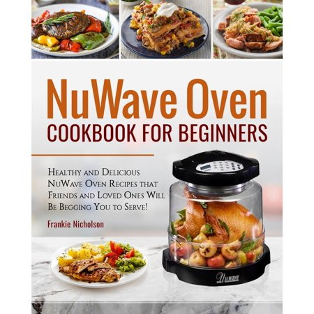 Nuwave Oven Cookbook for Beginners : Healthy and Delicious Nuwave Oven Recipes That Friends and Loved Ones Will Be Begging You to Serve! (Nuwave Cookbook)