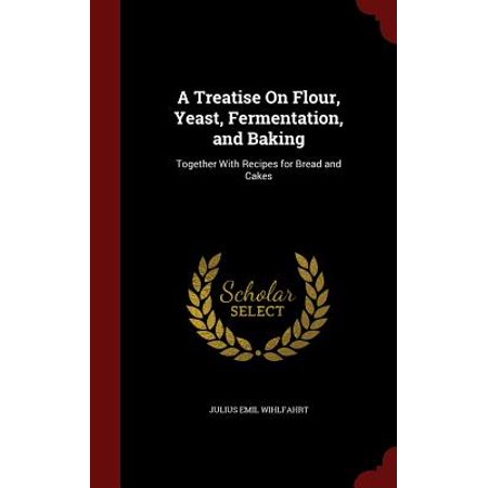A Treatise on Flour, Yeast, Fermentation, and Baking : Together with Recipes for Bread and Cakes