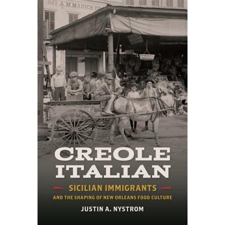 Creole Italian : Sicilian Immigrants and the Shaping of New Orleans Food Culture