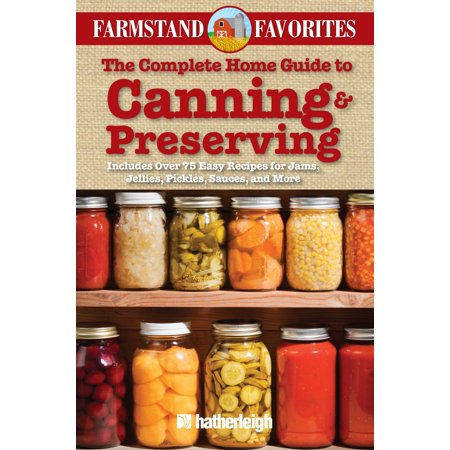 The Complete Home Guide to Canning & Preserving: Farmstand Favorites : Includes Over 75 Easy Recipes for Jams, Jellies, Pickles, Sauces, and More