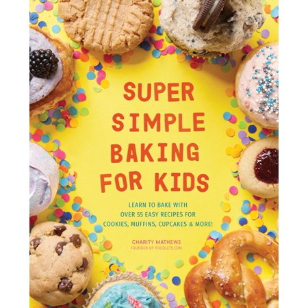 Super Simple Baking for Kids: Learn to Bake with Over 55 Easy Recipes for Cookies, Muffins, Cupcakes and More! (Paperback)