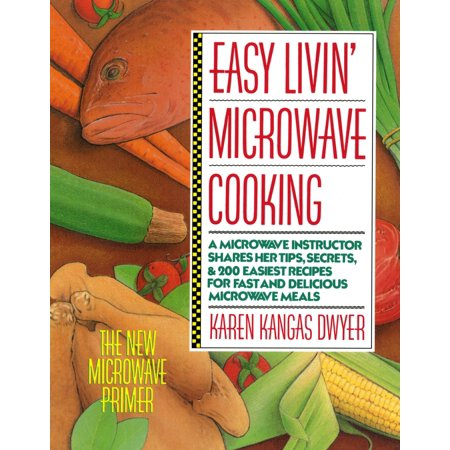 Easy Livin' Microwave Cooking : A microwave instructor shares tips, secrets, & 200 easiest recipes for fast and delicious microwave meals