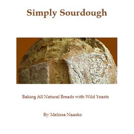 Simply Sourdough: Baking All Natural Breads with Wild Yeasts - eBook