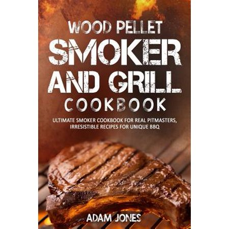 Wood Pellet Smoker and Grill Cookbook : Ultimate Smoker Cookbook for Real Pitmasters, Irresistible Recipes for Unique BBQ
