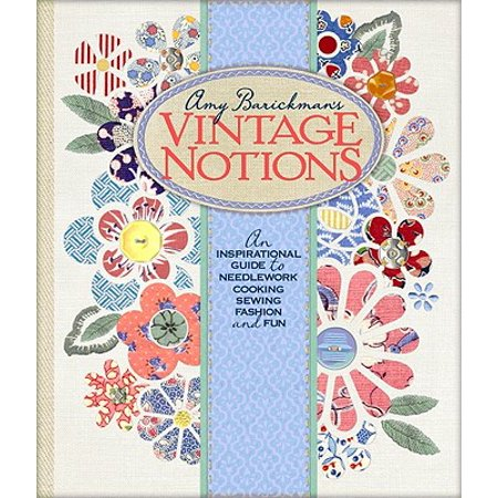 Amy Barickman's Vintage Notions : An Inspirational Guide to Needlework, Cooking, Sewing, Fashion, and Fun