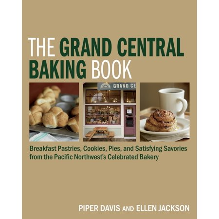 The Grand Central Baking Book : Breakfast Pastries, Cookies, Pies, and Satisfying Savories from the Pacific Northwest's Celebrated Bakery
