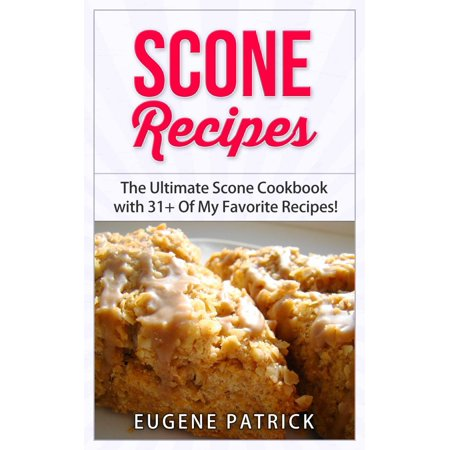Scone Recipes: The Ultimate Scone Cookbook with 31+ Of My Favorite Recipes! Making Baking Scones Easy for Everyone! Including Blueberry Scones, English Scones, Irish Scones & MORE! - eBook