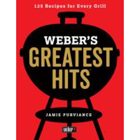 Weber's Greatest Hits : 125 Classic Recipes for Every Grill