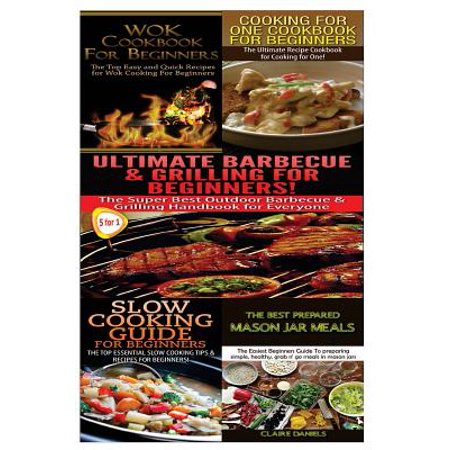Wok Cookbook for Beginners & Cooking for One Cookbook for Beginners & Ultimate Barbecue and Grilling for Beginners & Slow Cooking Guide for Beginners & the Best Prepared Mason Jar Meals