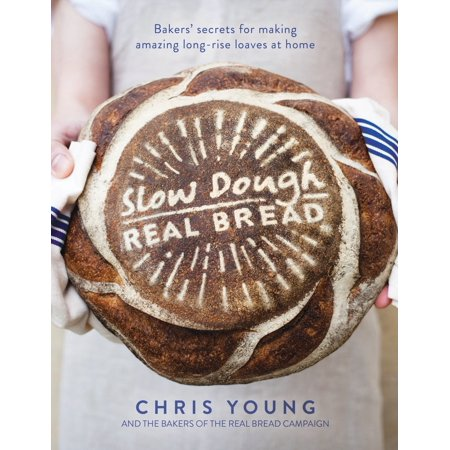 Slow Dough: Real Bread : Bakers' secrets for making amazing long-rise loaves at home