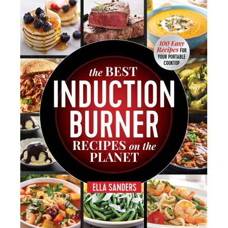 The Best Induction Burner Recipes on the Planet : 100 Easy Recipes for Your Portable Cooktop