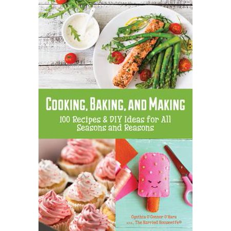 Cooking, Baking, and Making : 100 Recipes and DIY Ideas for All Seasons and Reasons