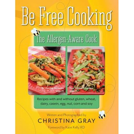 Be Free Cooking- The Allergen-Aware Cook : Recipes with and Without Gluten, Wheat, Dairy, Casein, Egg, Nut, Corn and Soy