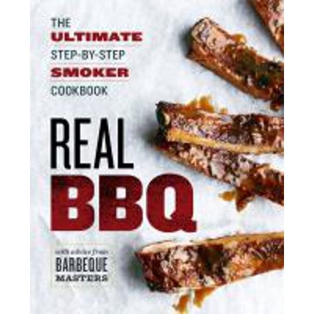 Real BBQ : The Ultimate Step-By-Step Smoker Cookbook