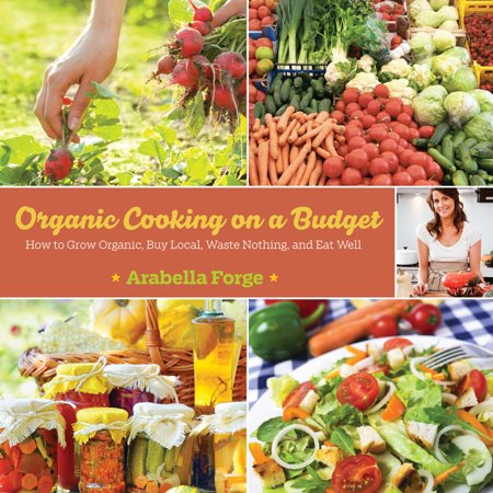 Organic Cooking on a Budget : How to Grow Organic, Buy Local, Waste Nothing, and Eat Well