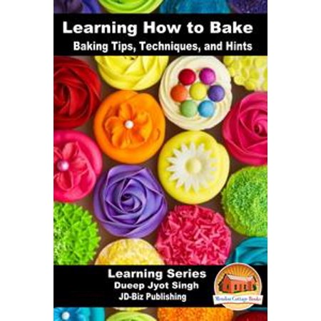 Learning How to Bake: Baking Tips, Techniques, and Hints - eBook