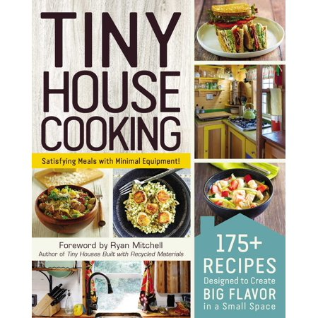 Tiny House Cooking : 175+ Recipes Designed to Create Big Flavor in a Small Space