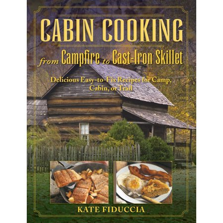 Cabin Cooking : Delicious Cast Iron and Dutch Oven Recipes for Camp, Cabin, or Trail