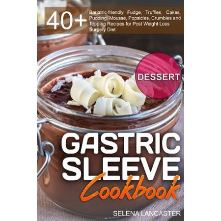 Gastric Sleeve Cookbook : Dessert - 40+ Easy and Skinny Low-Carb, Low-Sugar, Low-Fat Bariatric-Friendly Fudge, Truffles, Cakes, Pudding, Mousse, Popsicles, Crumbles and Topping Recipes for Post Weight Loss Surgery Diet