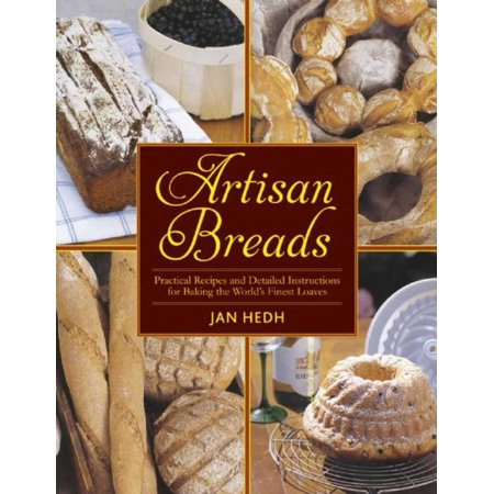 Artisan Breads : Practical Recipes and Detailed Instructions for Baking the World's Finest Loaves
