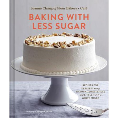 Baking with Less Sugar : Recipes for Desserts Using Natural Sweeteners and Little-to-No White Sugar
