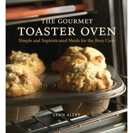 The Gourmet Toaster Oven : Simple and Sophisticated Meals for the Busy Cook