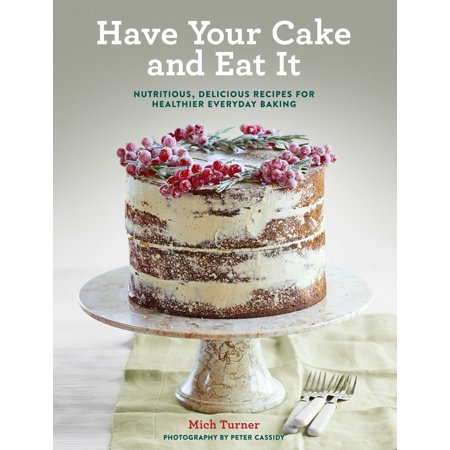 Have Your Cake and Eat It : Nutritious, Delicious Recipes for Healthier Everyday Baking